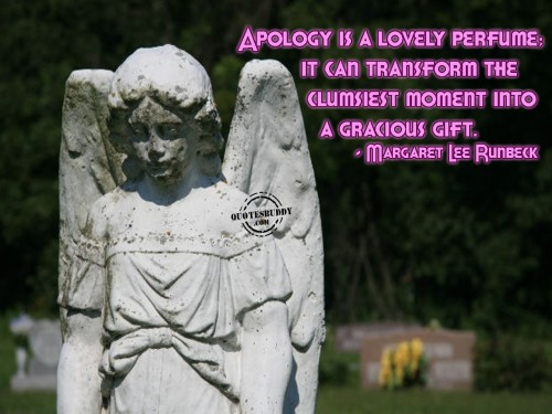Apology is a lovely perfume; it can transform the clumsiest moment into a gracious gift