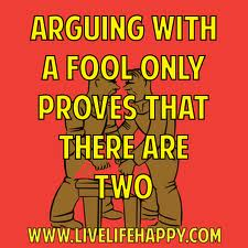 Arguing With A Fool Only Proves That There Are Two ~  Fools  Quote