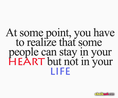 At Some Point,you have to realize that some people can stay in your Heart but not in your Life ~ Flirt Quote