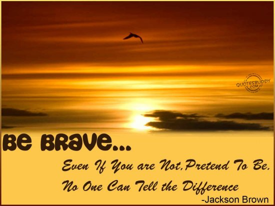 Be Brave.Even If You're Not, Pretend To Be. No One Can Tell The Difference ~ Fear Quote