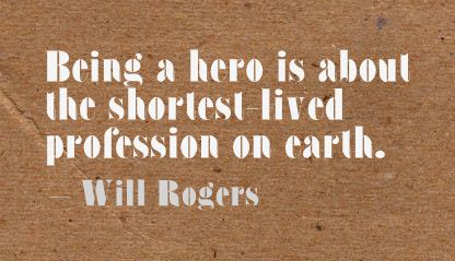 Being a Hero Is about the shortest lived Profession on Earth ~ Earth Quote