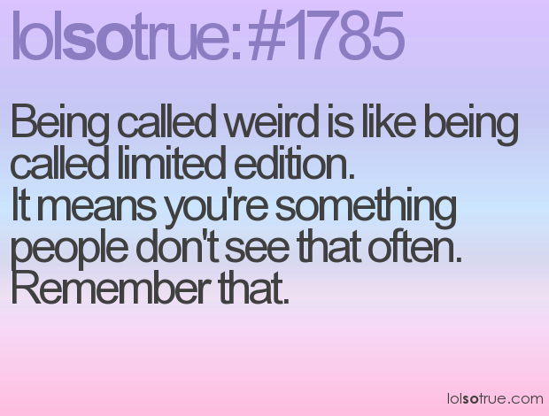 Being Called Weird Is Like Being Called Limited Edition ...