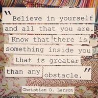 """Believe In Yourself and all that You are know that there is something inside you that is greater than any obstacle"" ~ Confidence Quote"