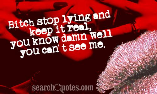 Bitch Stop lying and keep it real,you know damn well you can't see me ~ Confidence Quote