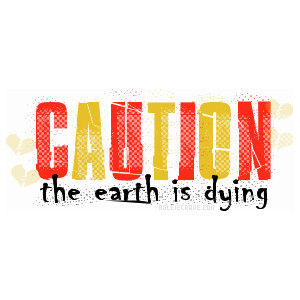 Caution The Earth Is Dying ~ Earth Quote