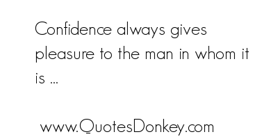 Confidence always gives pleasure to the man in whom it is ~ Confidence Quote
