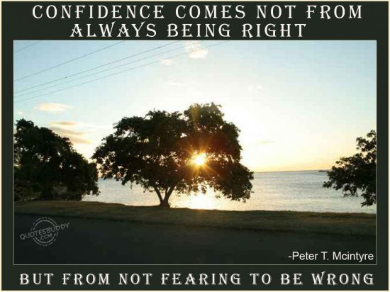 Confidence comes not from always being right but from not fearing to be wrong ~ Confidence Quote
