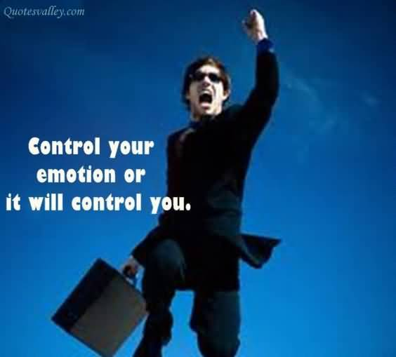 Control Your Emotion Or It Will Control You ~ Emotion Quote