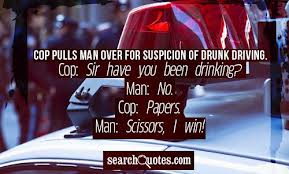 Cop Pulls Man Over For Suspicion Drunk Driving ~ Driving Quote
