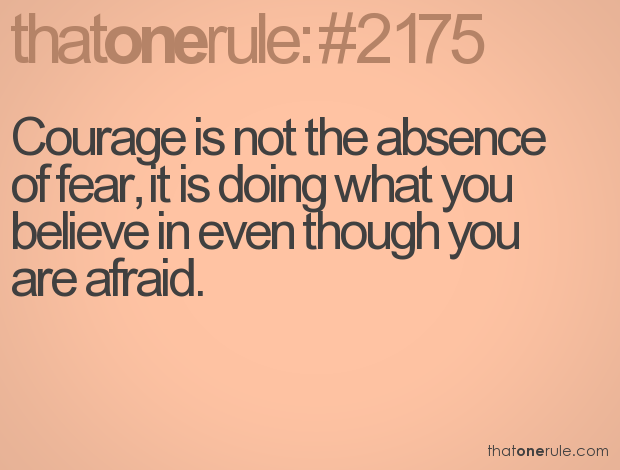 Couorage Is Not the absence of fear,It Is Doing What You Believe in even through you are afraid ~ Fear Quote