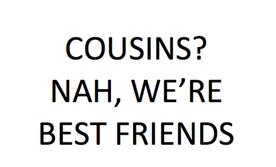 Cousins! Nah,We're Best Friends ~ Family Quote