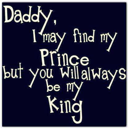 Daddy,I May Find My Prince But You Will Always be My King ~ Family Quote