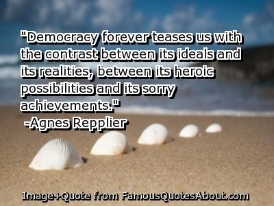 Democracy Forever teases us with the contrast between Its Ideals ~ Democracy Quote