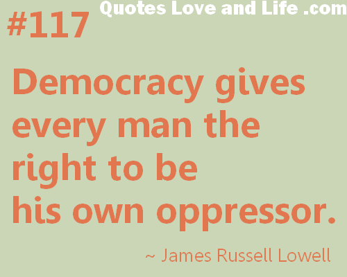 Democracy Gives every Man the right to be His Own Oppressor ~ Democracy Quote