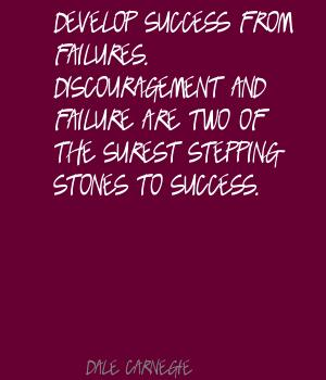 Develop success from failures.Discouragement and failure are two of the surest stepping stones to success
