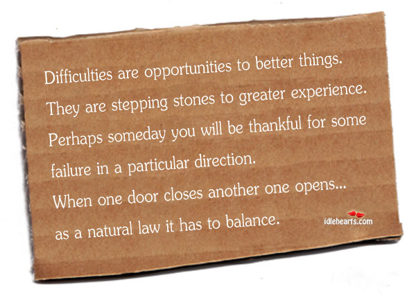 Difficulties are Opportunities to better things ~ Failure Quote
