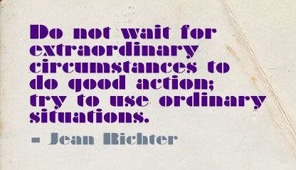 Do Not Wait for Extraordinary Circumstances to do good Action,try to use Ordinary situations