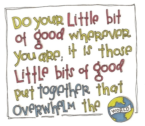 Do Your Little bit of good wherever you are ~ Earth Quote