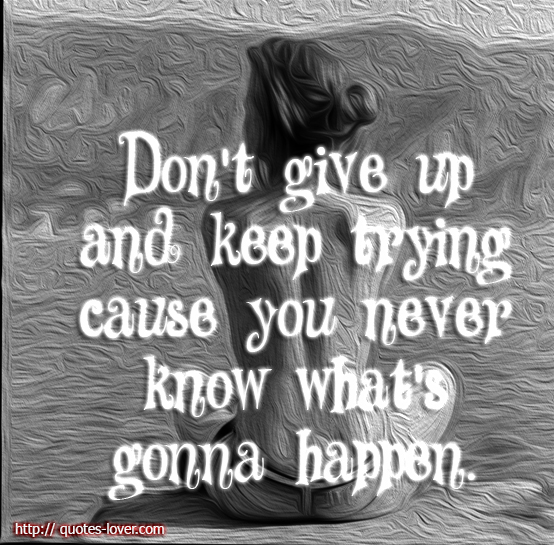 Don't Give Up and Keep You never Know What's Gonna Happen ~ Failure Quote