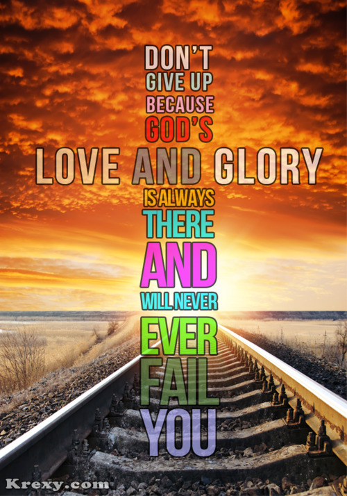 Don't Give Up Because God's Love And Glory Is Always There