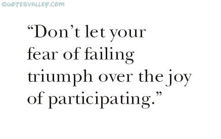 Don't Let Your Fear Of Failing Triumph Over The Joy Of Participating ~ Failure Quote