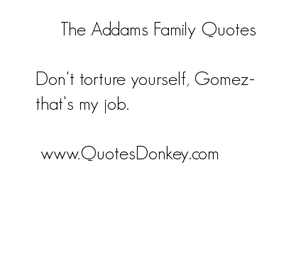 Don't torture Yourself,Gomez that's My Job ~ Family Quote