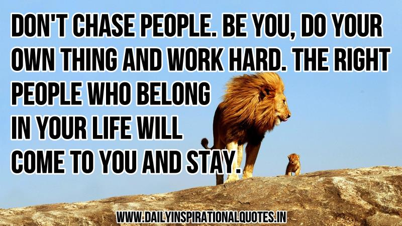 Don't Chase People. Be You, Do Your Own Thing And Work