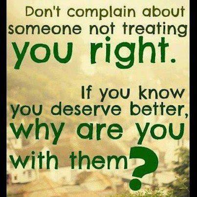 http://quotespictures.com/wp-content/uploads/2013/03/dont-complain-about-someone-not-treating-you-right.jpg