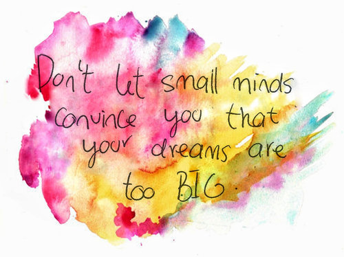 Don't let Small Minds Convice You that You Dreams are too Big ~ Dreaming Quote