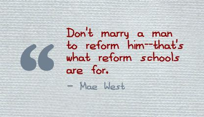 Don't Marry a man to reform Him,that's what reform Schools are for