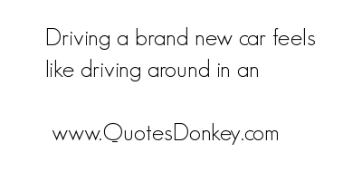 Driving Brand New Car Feels Like driving around in an ~ Driving Quote