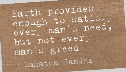 Earth Provides Enough to Satisry every man's need,but not every man's greed ~ Earth Quote