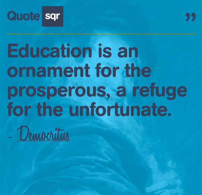Education Is an Ornament for the Prosperous,a refuge for the Unfortunate ~ Education Quote