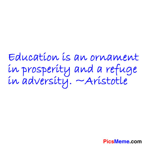 Education Is an ornament In Prosperity and a fefuge in adversity ~ Education Quote