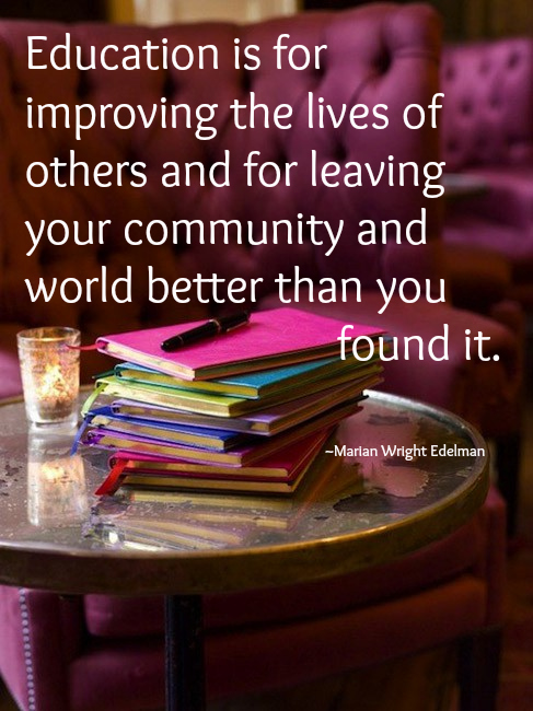 Education Is For Improving the lives of others and for leaving your Community and World Better than You Found It ~ Education Quote