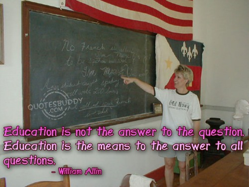 Education is not the answer to the question. Education is the means to the answer to all questions ~ Education Quote