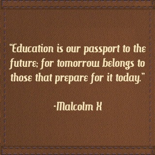 """Education Is Our Passport to the Future for tomorrow belongs to those that Prepare for It Today"" ~ Education Quote"