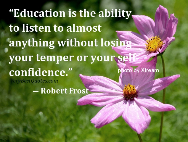 """Education Is the ability to listen to almost anything without losing your temper or your self confidence"" ~ Confidence Quote"