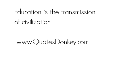 Education Is the transmission of Civilization ~ Education Quote