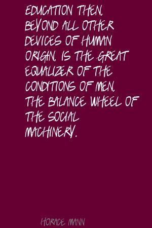Education then, beyond all other devices of human origin,is the great equalizer of the conditions of men,The balance wheel of the social machinery ~ Education Quote