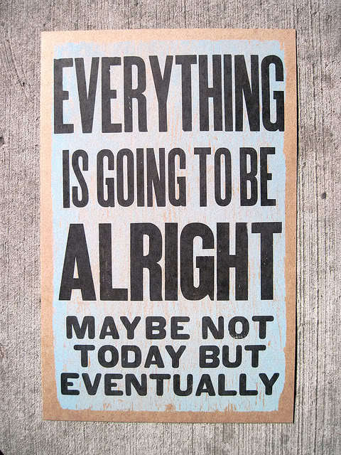 Everything Is Going To Be Alright May Be Not Today But Eventually ~ Confidence Quote