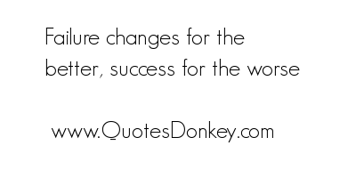 Failure Change for the better,Success for the Worse ~ Failure Quote