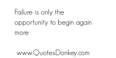 Failure Is Only the Opportunity to begin again More ~ Failure Quote