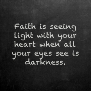 Faith Is Seeing light with your heart when all your eyes see is darkness ~ Faith Quote