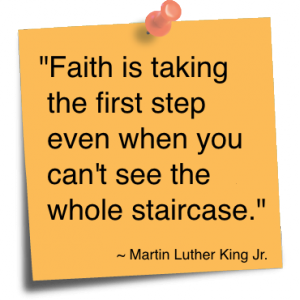 """Faith Is taking the first step even when you can't see the whole staircase"" ~ Faith  Quote"