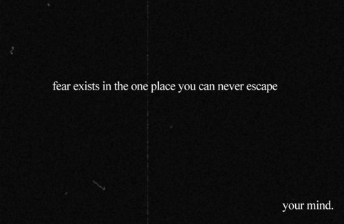 Fear Exists In the one place you can never Escape ~ Fear Quote