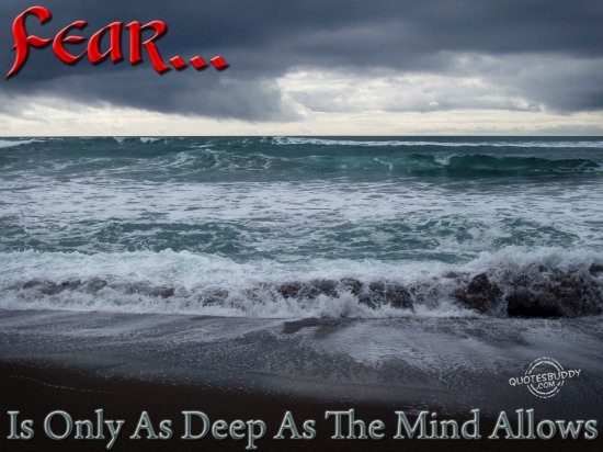 Fear is only as deep as the mind allows ~ Fear Quote