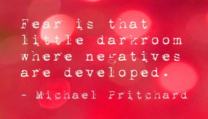Fear is that little darkroom where negatives are developed ~  Fear Quote