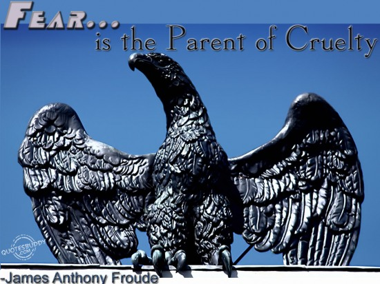 Fear is the parent of Cruelty ~ Fear Quote