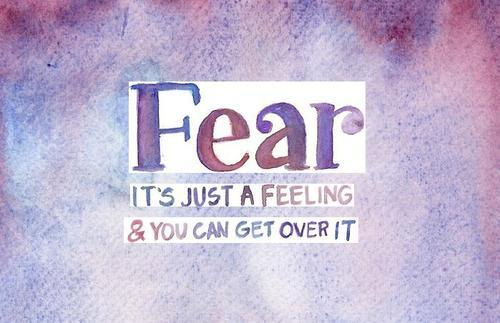 Fear It's Just A Feeling & You Can Get Over It ~ Fear Quote